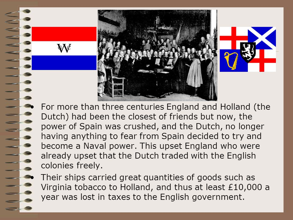 For more than three centuries England and Holland (the Dutch) had been the closest of friends but now, the power of Spain was crushed, and the Dutch,