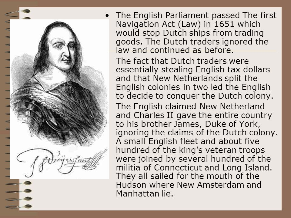 The English Parliament passed The first Navigation Act (Law) in 1651 which would stop Dutch ships from trading goods. The Dutch traders ignored the la