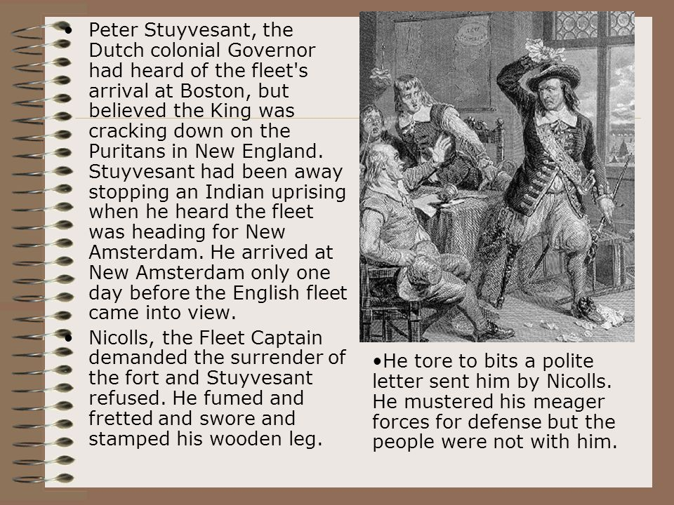 Peter Stuyvesant, the Dutch colonial Governor had heard of the fleet's arrival at Boston, but believed the King was cracking down on the Puritans in N