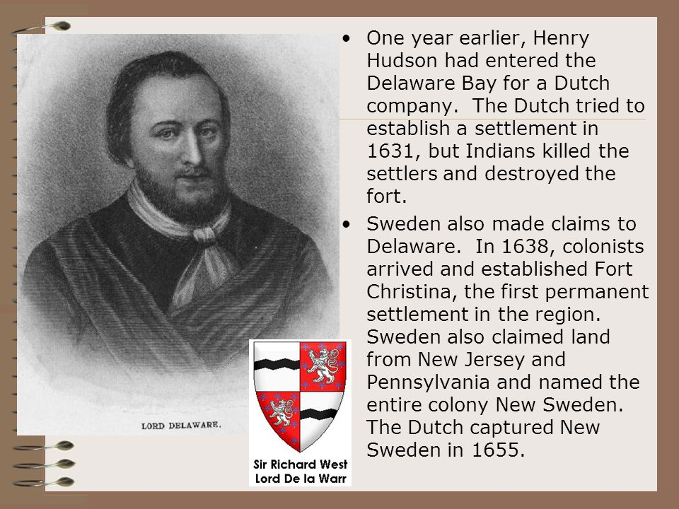 One year earlier, Henry Hudson had entered the Delaware Bay for a Dutch company. The Dutch tried to establish a settlement in 1631, but Indians killed