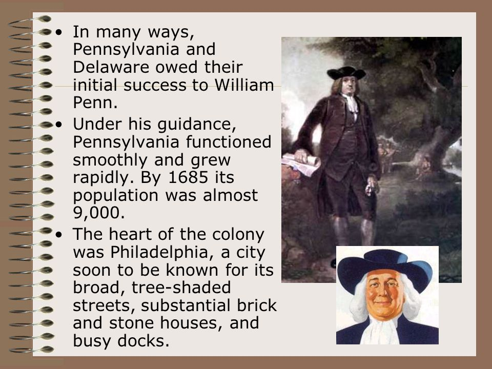 In many ways, Pennsylvania and Delaware owed their initial success to William Penn. Under his guidance, Pennsylvania functioned smoothly and grew rapi