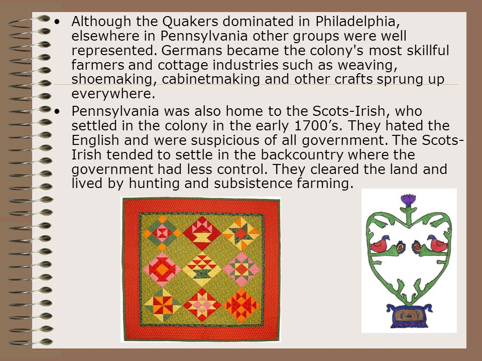 Although the Quakers dominated in Philadelphia, elsewhere in Pennsylvania other groups were well represented. Germans became the colony's most skillfu
