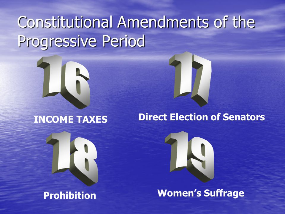 Constitutional Amendments of the Progressive Period INCOME TAXES Direct Election of Senators Prohibition Women's Suffrage