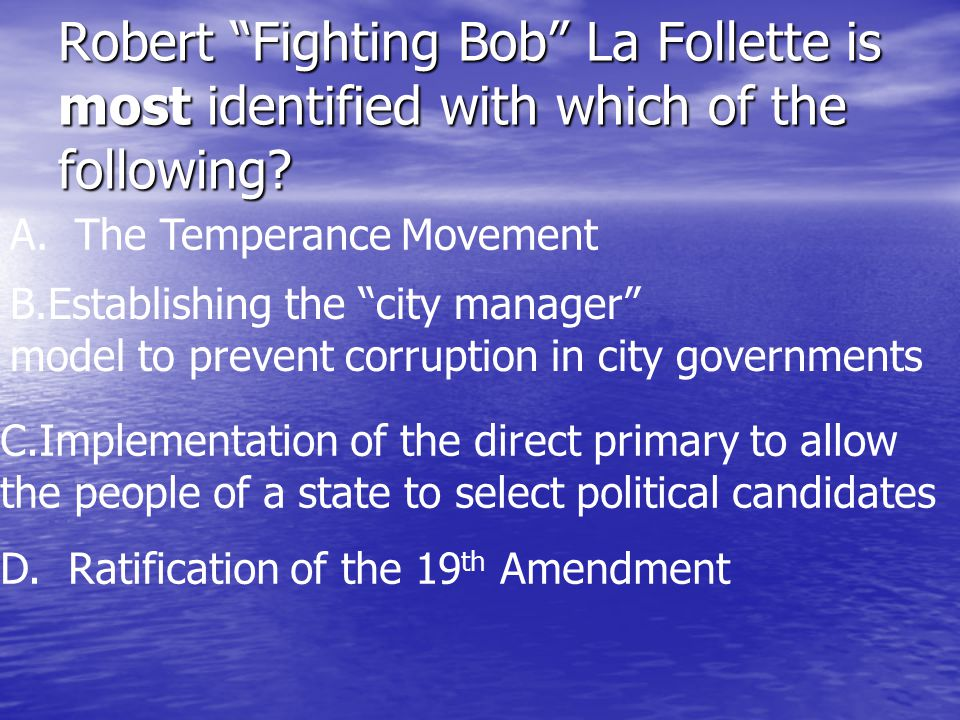 Robert Fighting Bob La Follette is most identified with which of the following.