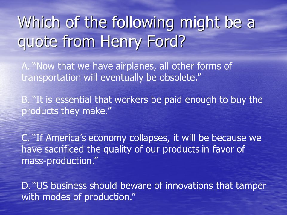 Which of the following might be a quote from Henry Ford.