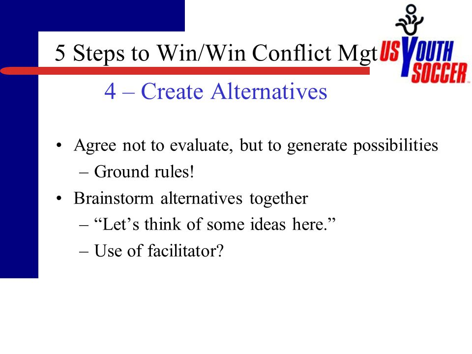 5 Steps to Win/Win Conflict Mgt 3 – Agree on Win/Win Criteria Clarify criteria important to the other party – So you would be happy with practices on Wed/Fri that start at 5pm, right State what criteria are important to you – For me, I have to meet my job commitment and then drive across town…. Review the joint list of criteria you agree to use in evaluating alternatives
