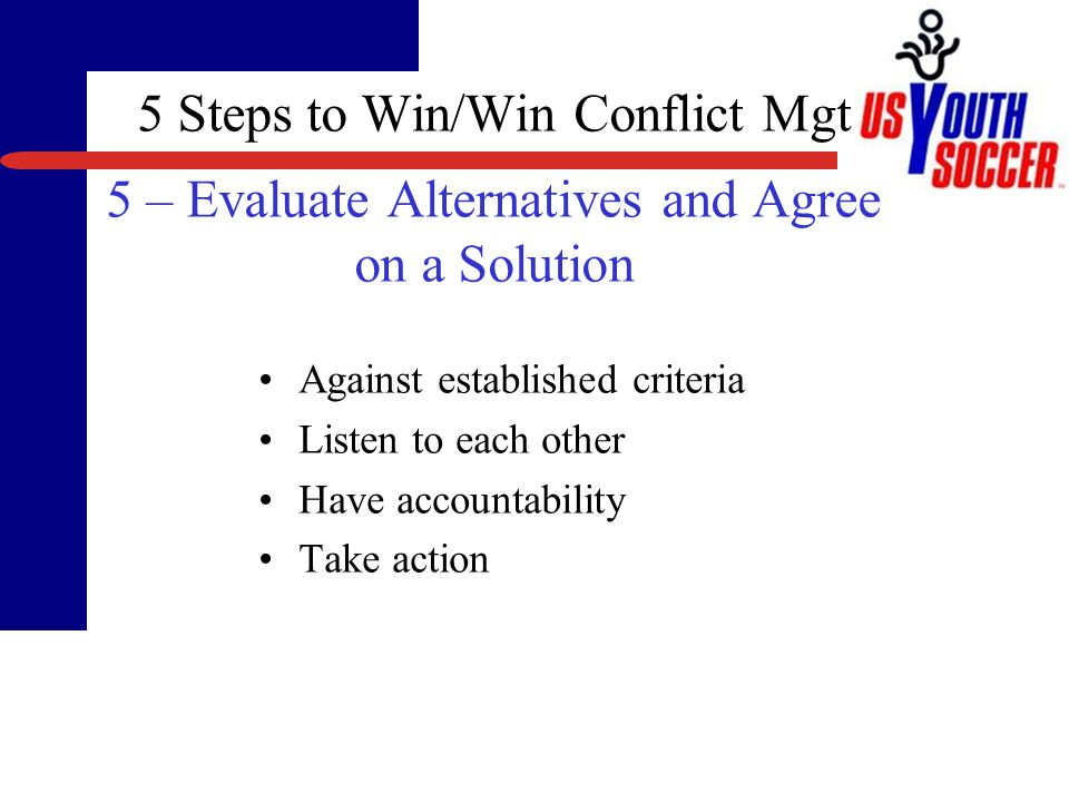 5 Steps to Win/Win Conflict Mgt 4 – Create Alternatives Agree not to evaluate, but to generate possibilities –Ground rules.