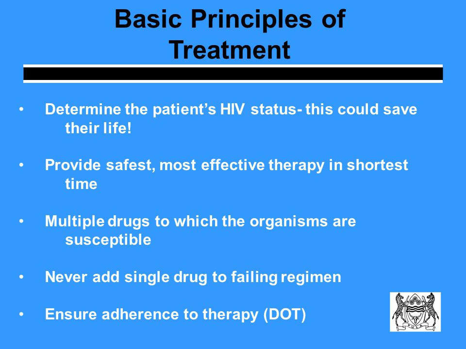 Basic Principles of Treatment Determine the patient's HIV status- this could save their life! Provide safest, most effective therapy in shortest time