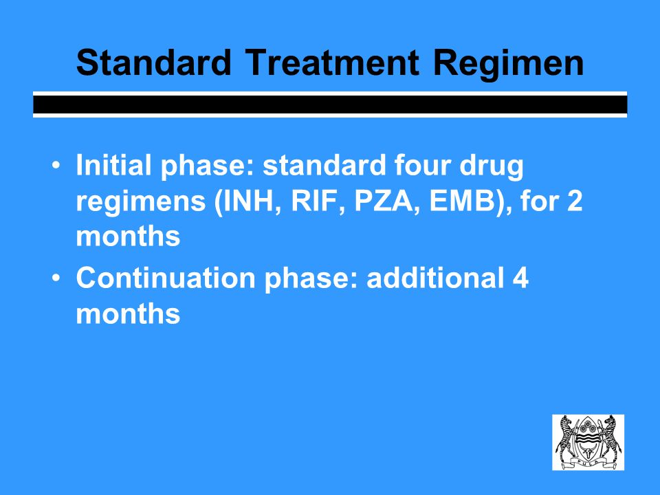 Standard Treatment Regimen Initial phase: standard four drug regimens (INH, RIF, PZA, EMB), for 2 months Continuation phase: additional 4 months