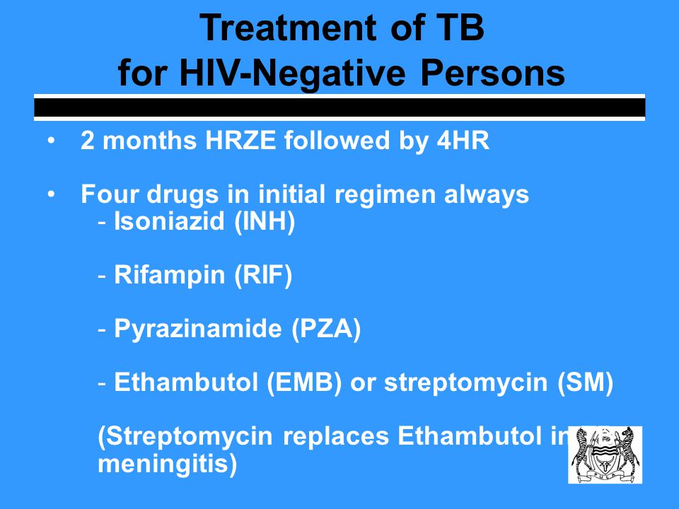 Treatment of TB for HIV-Negative Persons 2 months HRZE followed by 4HR Four drugs in initial regimen always - Isoniazid (INH) - Rifampin (RIF) - Pyraz