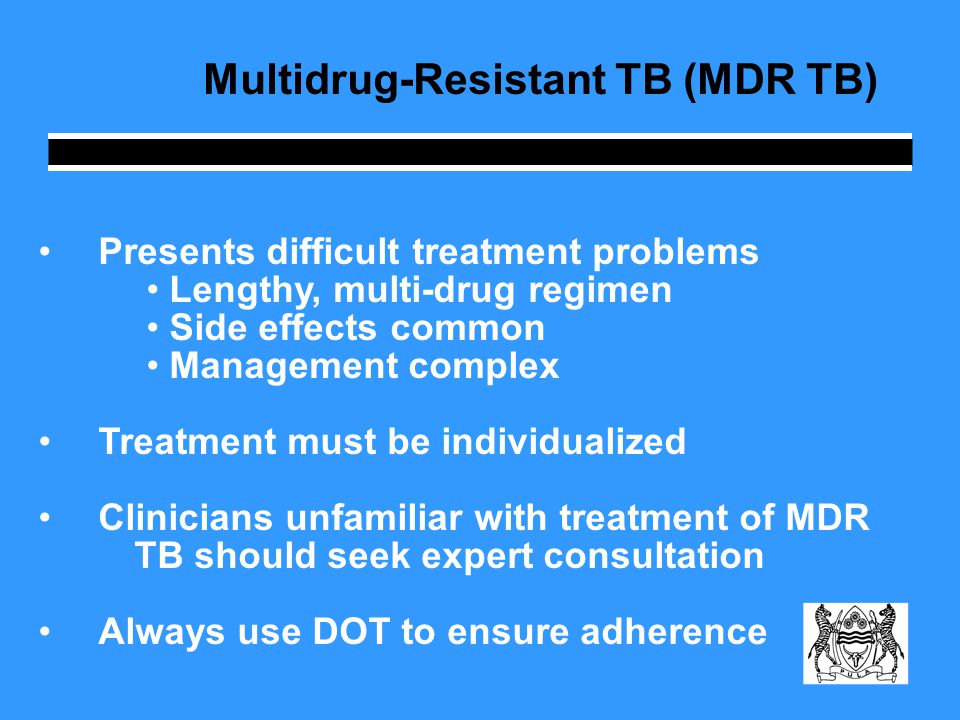 Multidrug-Resistant TB (MDR TB) Presents difficult treatment problems Lengthy, multi-drug regimen Side effects common Management complex Treatment mus