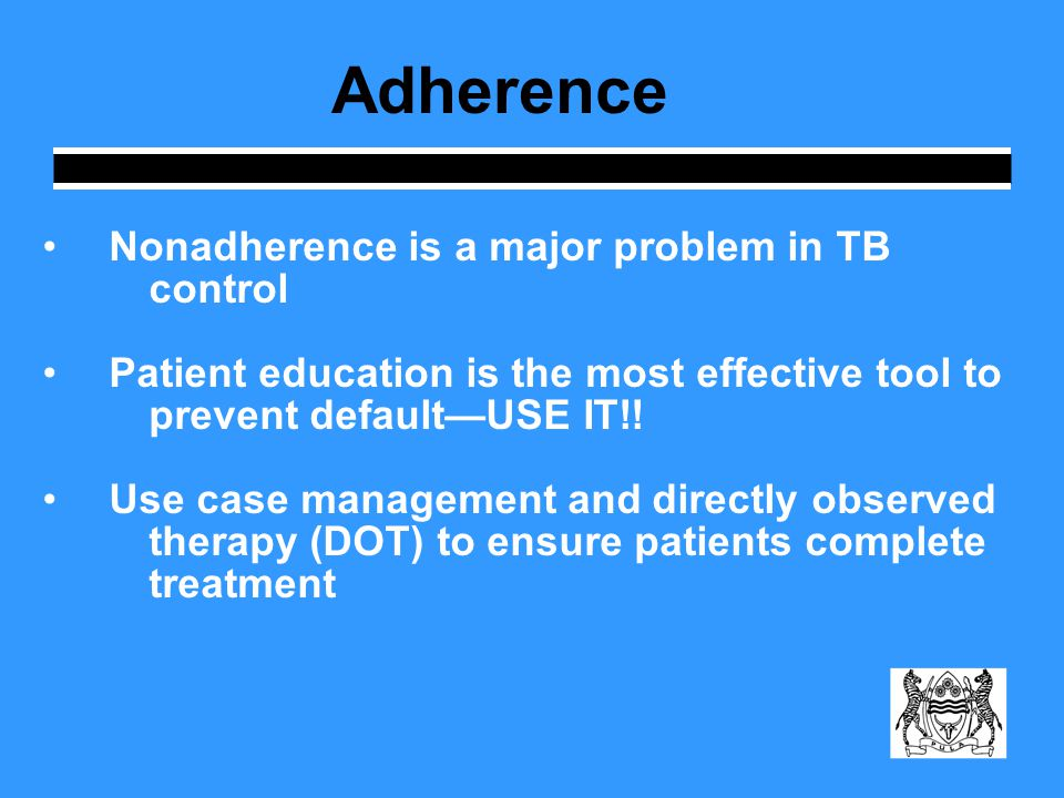 Adherence Nonadherence is a major problem in TB control Patient education is the most effective tool to prevent default—USE IT!! Use case management a