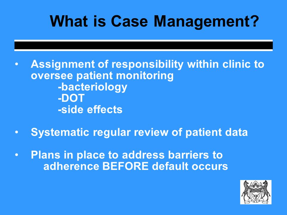 What is Case Management? Assignment of responsibility within clinic to oversee patient monitoring -bacteriology -DOT -side effects Systematic regular
