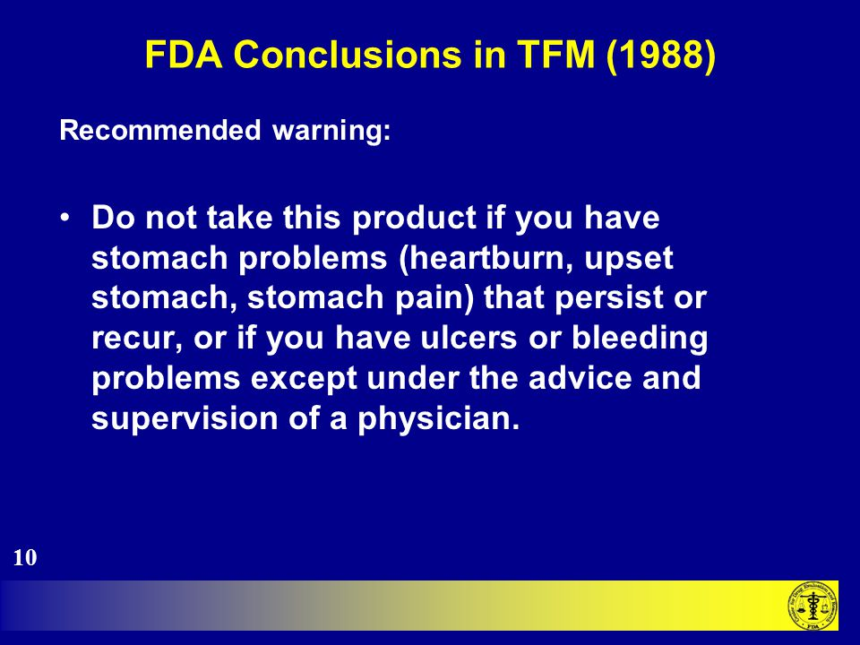 FDA Conclusions in TFM (1988) Recommended warning: Do not take this product if you have stomach problems (heartburn, upset stomach, stomach pain) that