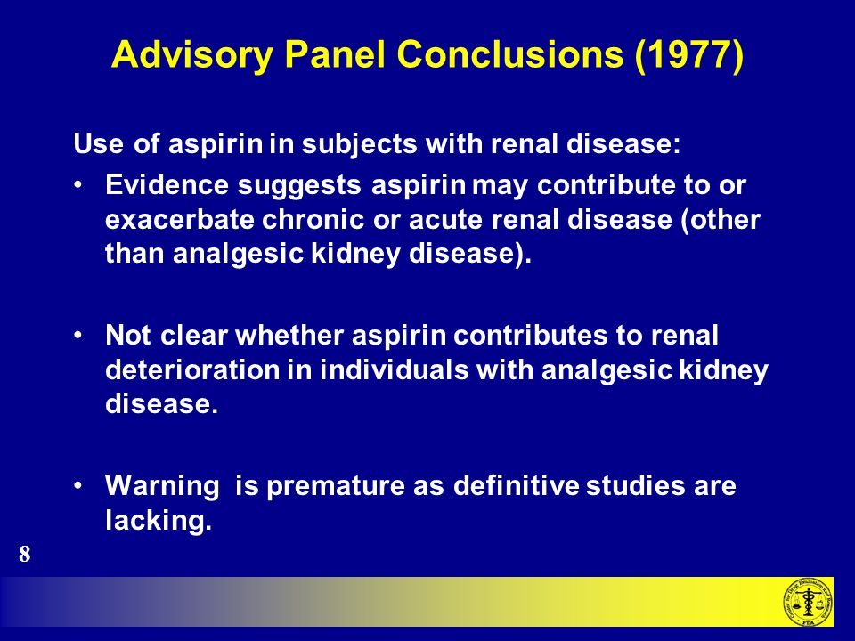 Advisory Panel Conclusions (1977) Use of aspirin in subjects with renal disease: Evidence suggests aspirin may contribute to or exacerbate chronic or acute renal disease (other than analgesic kidney disease).