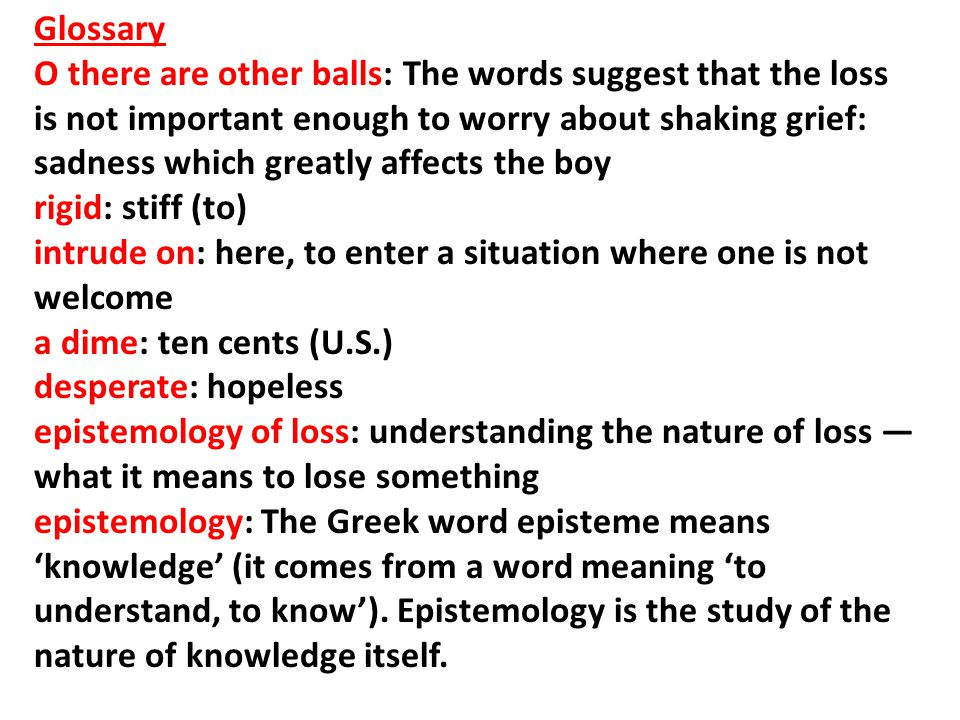 Glossary O there are other balls: The words suggest that the loss is not important enough to worry about shaking grief: sadness which greatly affects the boy rigid: stiff (to) intrude on: here, to enter a situation where one is not welcome a dime: ten cents (U.S.) desperate: hopeless epistemology of loss: understanding the nature of loss — what it means to lose something epistemology: The Greek word episteme means 'knowledge' (it comes from a word meaning 'to understand, to know').