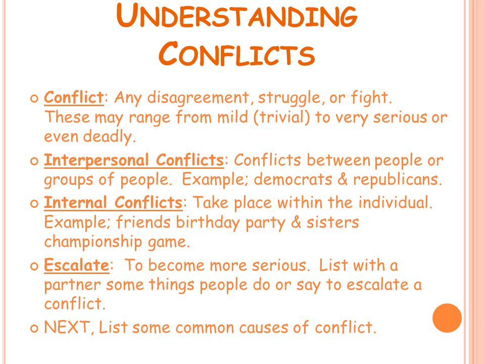 U NDERSTANDING C ONFLICTS Conflict: Any disagreement, struggle, or fight. These may range from mild (trivial) to very serious or even deadly. Interper