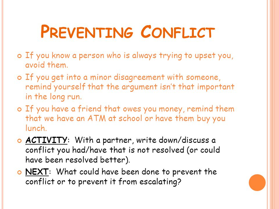 P REVENTING C ONFLICT If you know a person who is always trying to upset you, avoid them. If you get into a minor disagreement with someone, remind yo