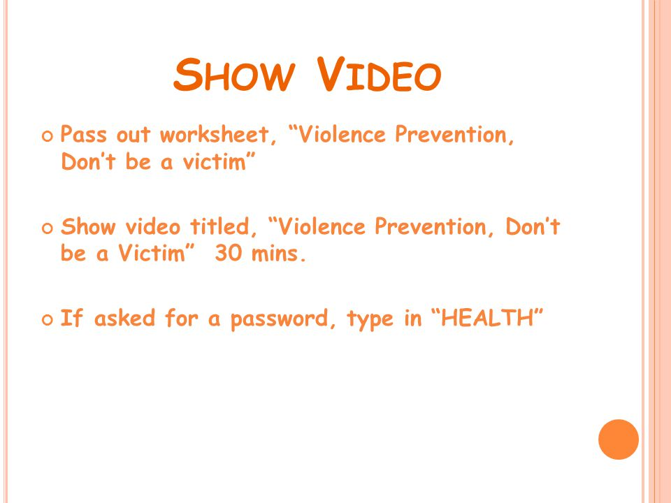 S HOW V IDEO Pass out worksheet, Violence Prevention, Don't be a victim Show video titled, Violence Prevention, Don't be a Victim 30 mins.