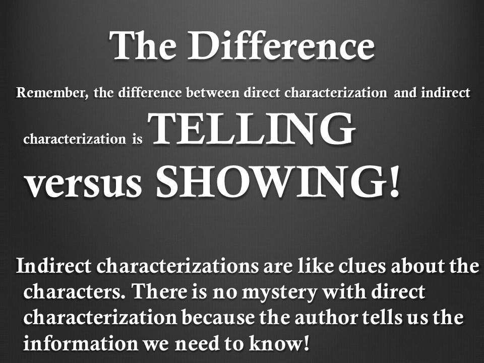 The Difference Remember, the difference between direct characterization and indirect characterization is TELLING versus SHOWING.