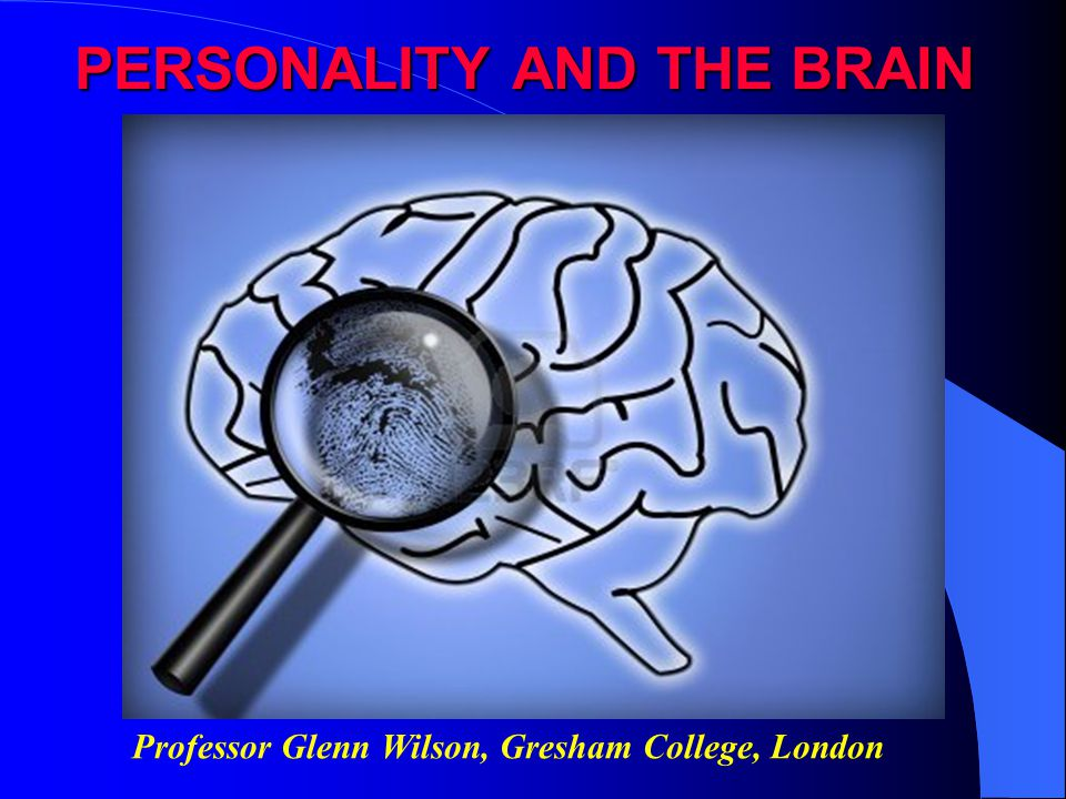 PERSONALITY AND THE BRAIN Professor Glenn Wilson, Gresham College, London