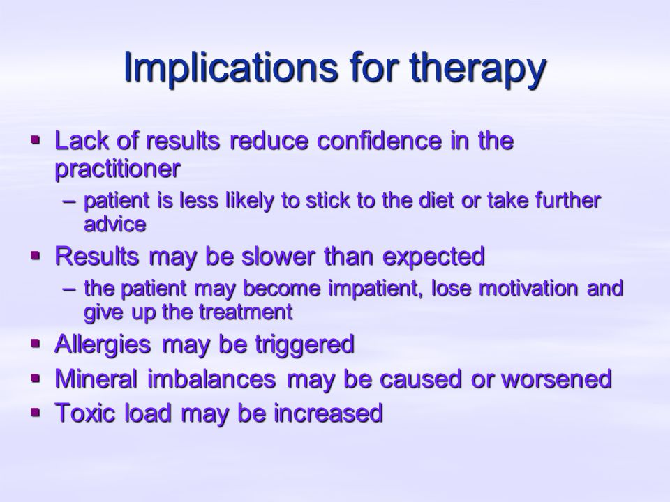 Implications for therapy  Lack of results reduce confidence in the practitioner –patient is less likely to stick to the diet or take further advice  Results may be slower than expected –the patient may become impatient, lose motivation and give up the treatment  Allergies may be triggered  Mineral imbalances may be caused or worsened  Toxic load may be increased