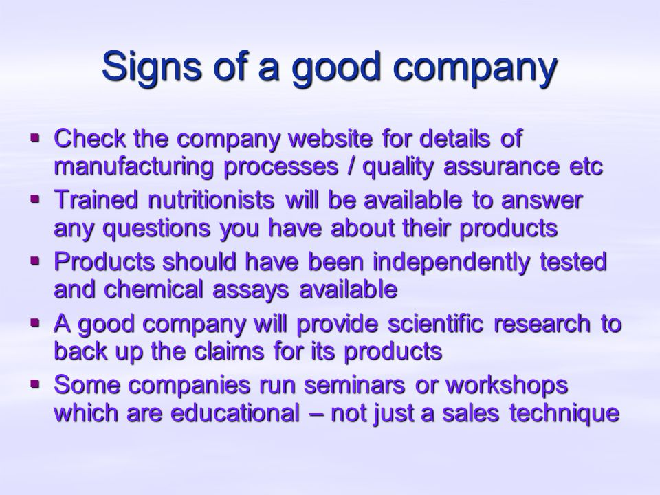 Signs of a good company  Check the company website for details of manufacturing processes / quality assurance etc  Trained nutritionists will be available to answer any questions you have about their products  Products should have been independently tested and chemical assays available  A good company will provide scientific research to back up the claims for its products  Some companies run seminars or workshops which are educational – not just a sales technique