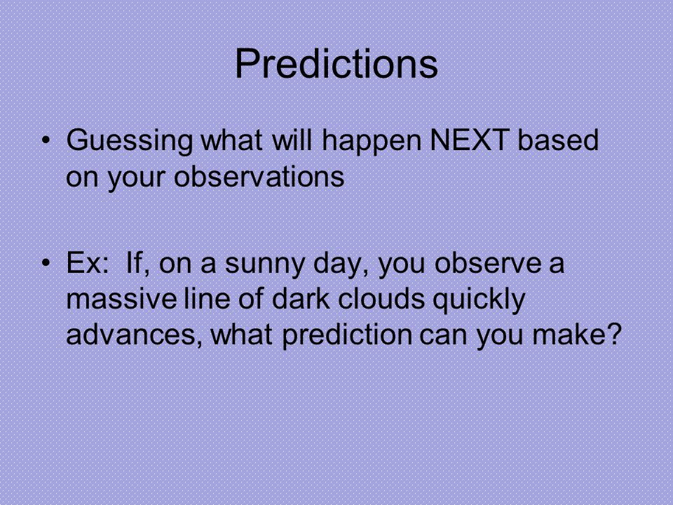 Predictions Guessing what will happen NEXT based on your observations Ex: If, on a sunny day, you observe a massive line of dark clouds quickly advances, what prediction can you make