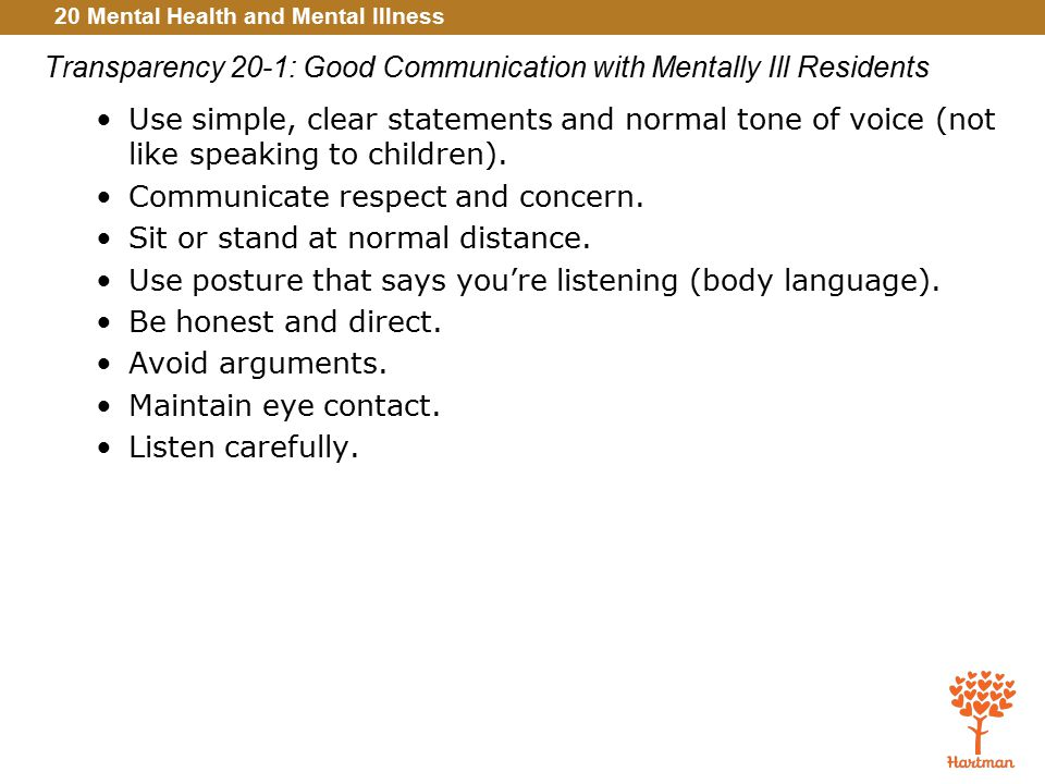 20 Mental Health and Mental Illness Transparency 20-1: Good Communication with Mentally Ill Residents Use simple, clear statements and normal tone of voice (not like speaking to children).