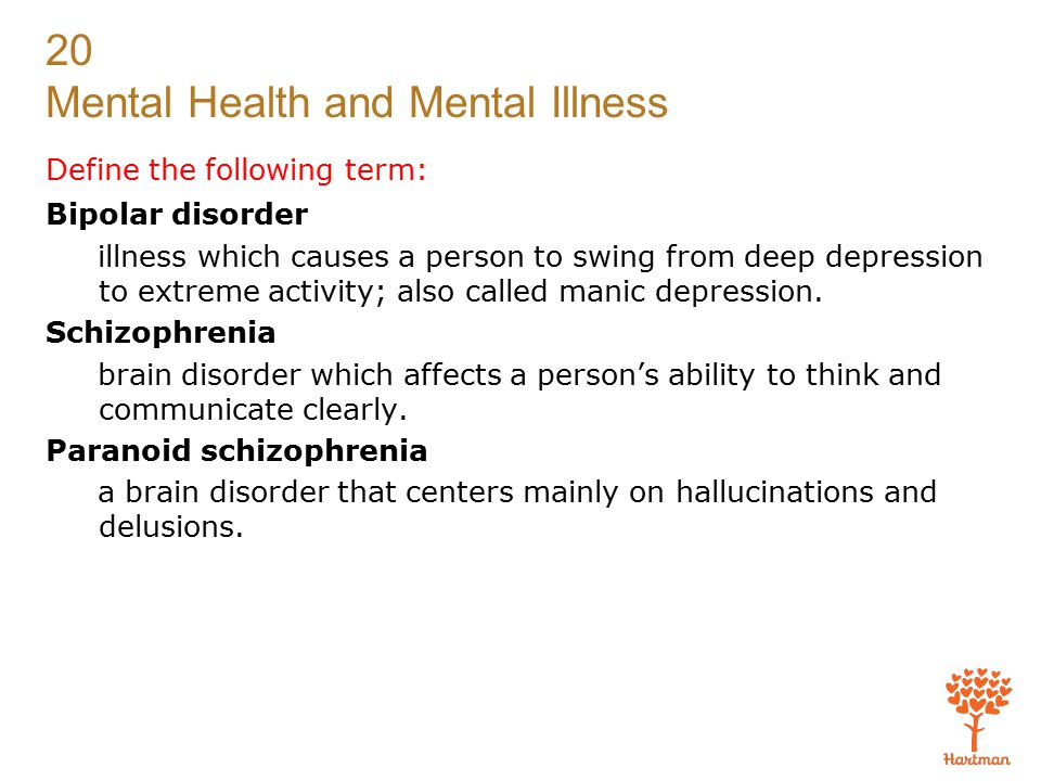 20 Mental Health and Mental Illness Define the following term: Bipolar disorder illness which causes a person to swing from deep depression to extreme activity; also called manic depression.