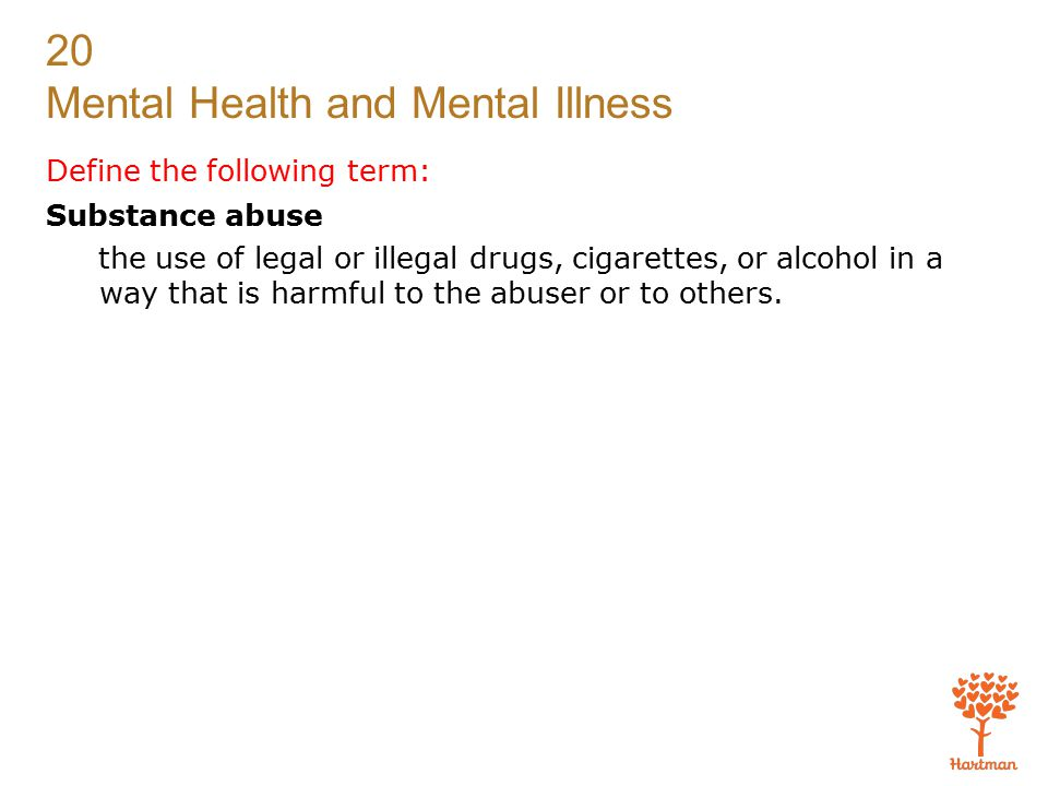 20 Mental Health and Mental Illness Define the following term: Substance abuse the use of legal or illegal drugs, cigarettes, or alcohol in a way that is harmful to the abuser or to others.