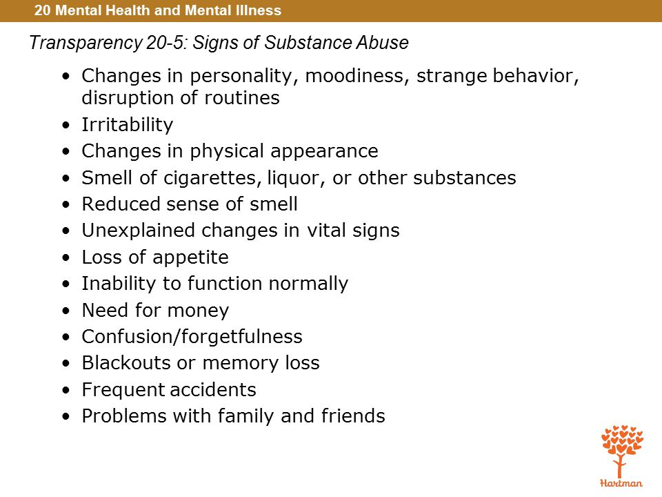 20 Mental Health and Mental Illness Transparency 20-5: Signs of Substance Abuse Changes in personality, moodiness, strange behavior, disruption of routines Irritability Changes in physical appearance Smell of cigarettes, liquor, or other substances Reduced sense of smell Unexplained changes in vital signs Loss of appetite Inability to function normally Need for money Confusion/forgetfulness Blackouts or memory loss Frequent accidents Problems with family and friends