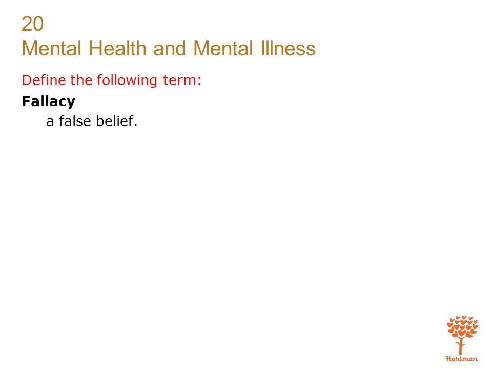 20 Mental Health and Mental Illness Define the following term: Fallacy a false belief.
