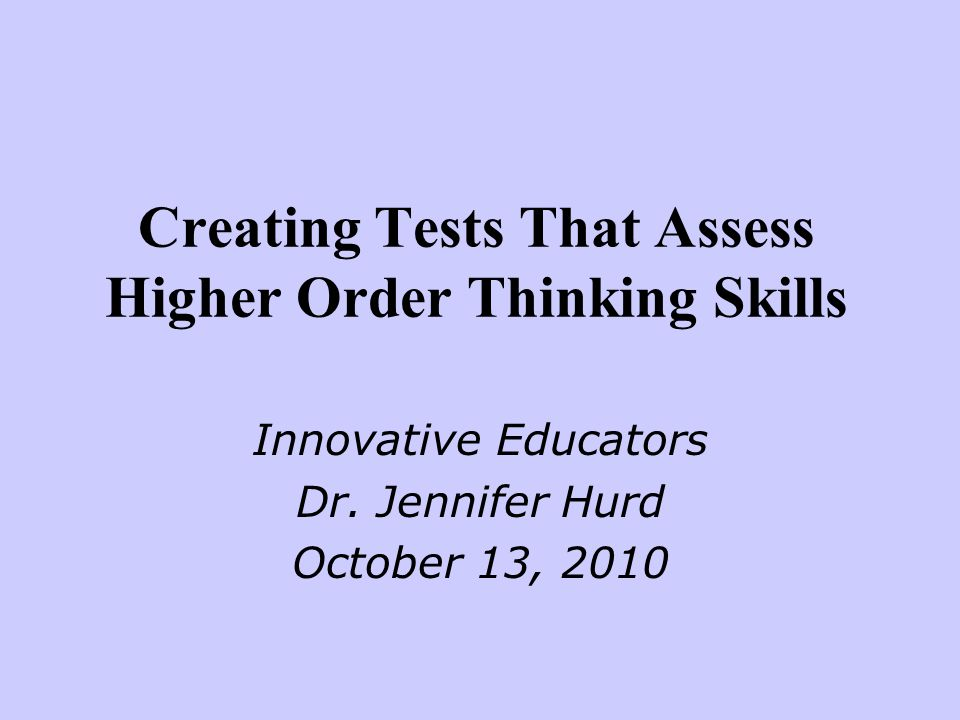 Creating Tests That Assess Higher Order Thinking Skills Innovative Educators Dr.