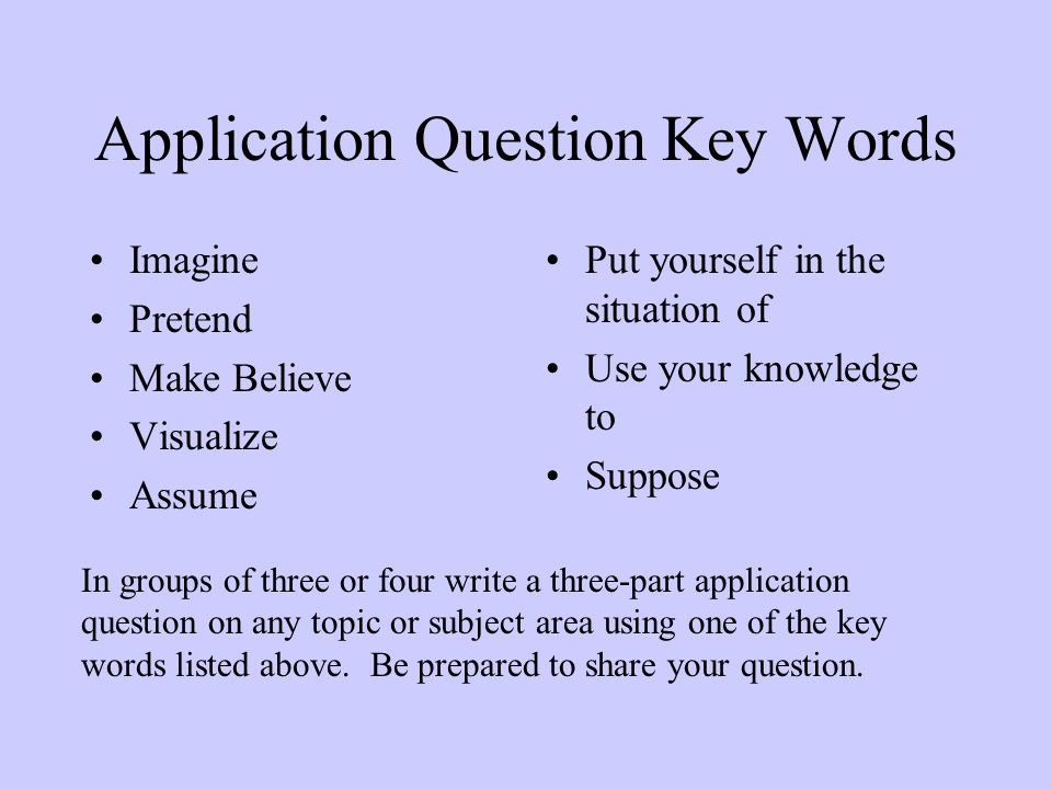 Application Question Key Words Imagine Pretend Make Believe Visualize Assume Put yourself in the situation of Use your knowledge to Suppose In groups of three or four write a three-part application question on any topic or subject area using one of the key words listed above.