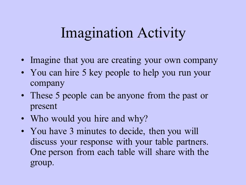 Imagination Activity Imagine that you are creating your own company You can hire 5 key people to help you run your company These 5 people can be anyone from the past or present Who would you hire and why.