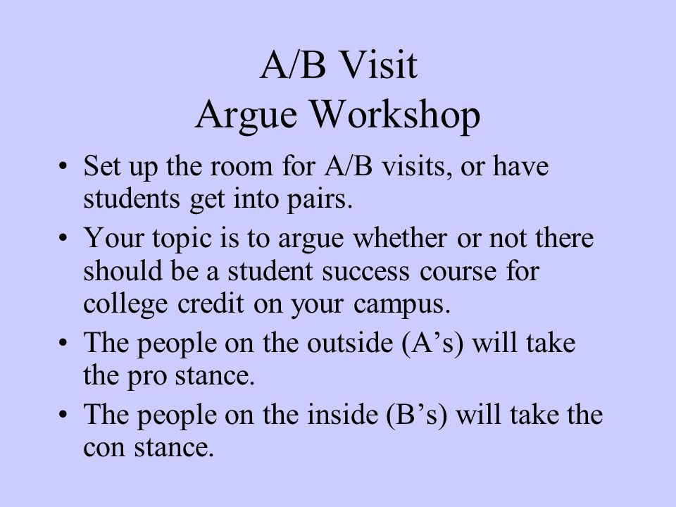 A/B Visit Argue Workshop Set up the room for A/B visits, or have students get into pairs.