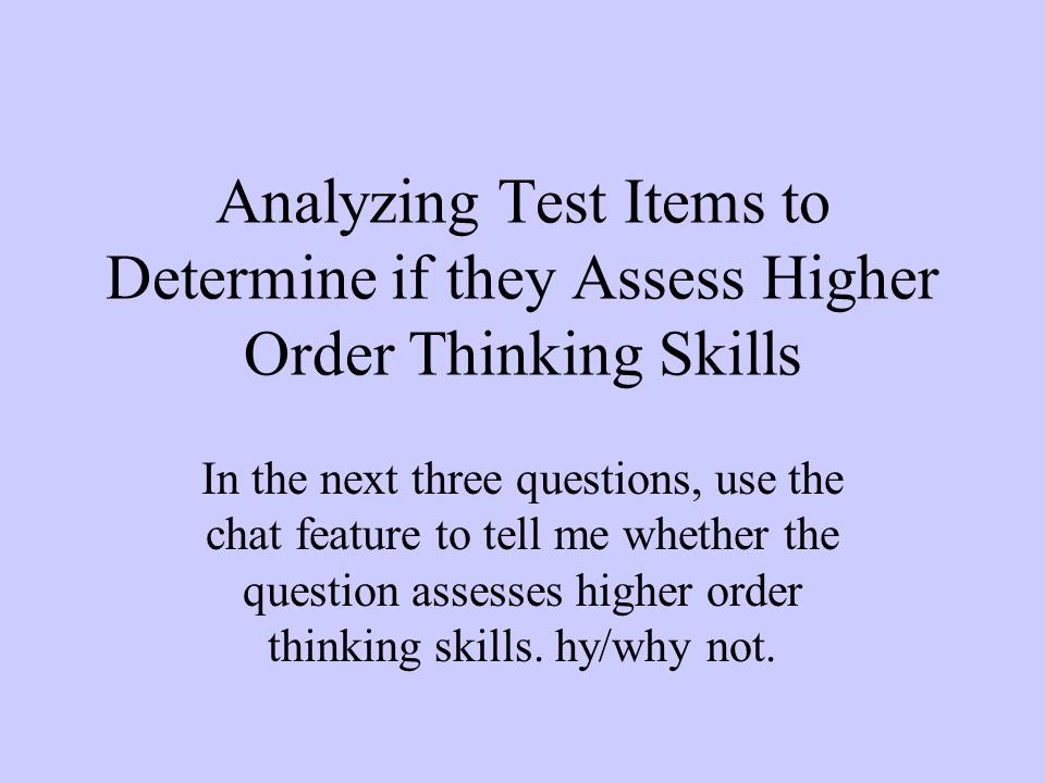 Analyzing Test Items to Determine if they Assess Higher Order Thinking Skills In the next three questions, use the chat feature to tell me whether the question assesses higher order thinking skills.