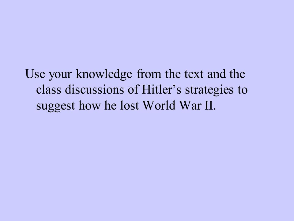 Use your knowledge from the text and the class discussions of Hitler's strategies to suggest how he lost World War II.