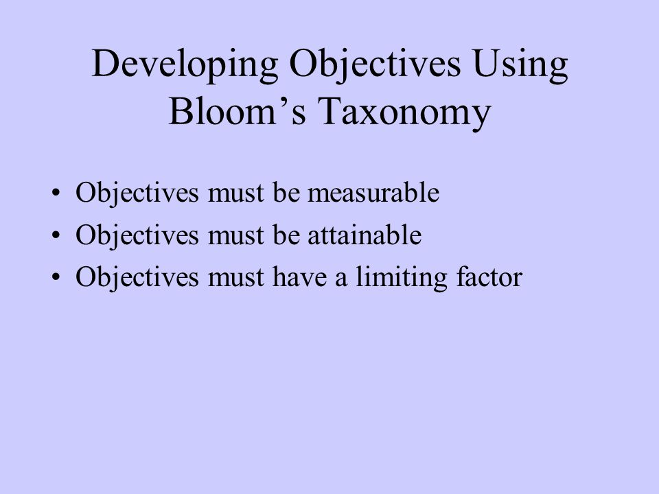 Developing Objectives Using Bloom's Taxonomy Objectives must be measurable Objectives must be attainable Objectives must have a limiting factor