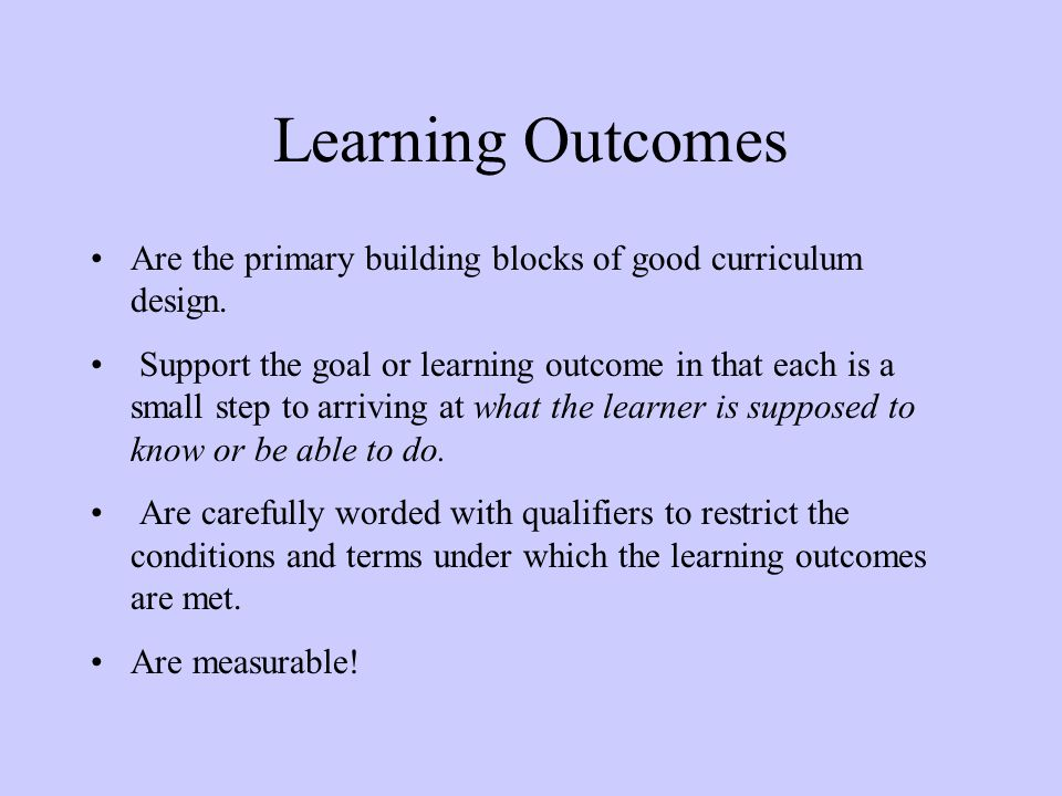 Learning Outcomes Are the primary building blocks of good curriculum design.