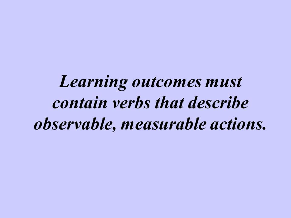 Learning outcomes must contain verbs that describe observable, measurable actions.