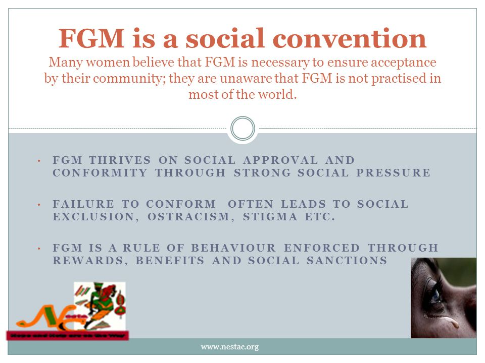 FGM THRIVES ON SOCIAL APPROVAL AND CONFORMITY THROUGH STRONG SOCIAL PRESSURE FAILURE TO CONFORM OFTEN LEADS TO SOCIAL EXCLUSION, OSTRACISM, STIGMA ETC.