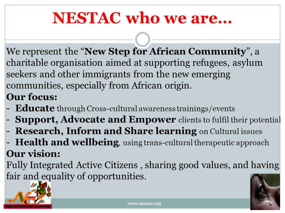 NESTAC who we are… www.nestac.org We represent the New Step for African Community , a charitable organisation aimed at supporting refugees, asylum seekers and other immigrants from the new emerging communities, especially from African origin.
