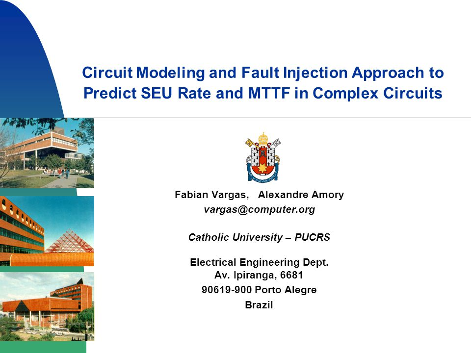 Circuit Modeling and Fault Injection Approach to Predict SEU Rate and MTTF in Complex Circuits Fabian Vargas, Alexandre Amory vargas@computer.org Catholic University – PUCRS Electrical Engineering Dept.