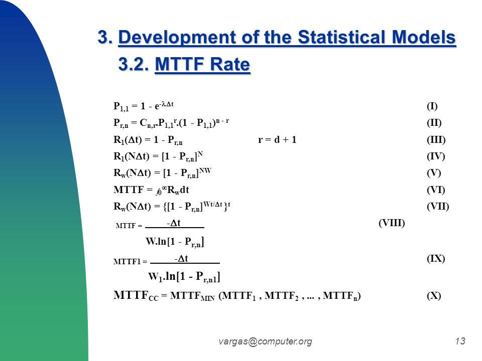 vargas@computer.org13 P 1,1 = 1 - e -  t (I) P r,n = C n,r.P 1,1 r.(1 - P 1,1 ) n - r (II) R 1 (  t) = 1 - P r,n r = d + 1 (III) R 1 (N  t) = [1 - P r,n ] N (IV) R w (N  t) = [1 - P r,n ] NW (V) MTTF =  0  R w dt (VI) R w (N  t) = {[1 - P r,n ] Wt/  t } t (VII) MTTF = -  t (VIII) W.ln[1 - P r,n ] MTTF1 = -  t (IX) W 1.ln[1 - P r,n1 ] MTTF CC = MTTF MIN (MTTF 1, MTTF 2,..., MTTF n ) (X) 3.