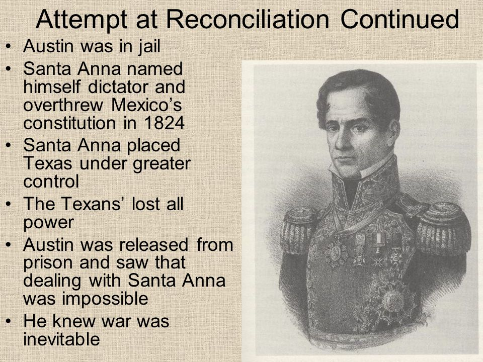 Attempt at Reconciliation Continued Austin was in jail Santa Anna named himself dictator and overthrew Mexico's constitution in 1824 Santa Anna placed Texas under greater control The Texans' lost all power Austin was released from prison and saw that dealing with Santa Anna was impossible He knew war was inevitable