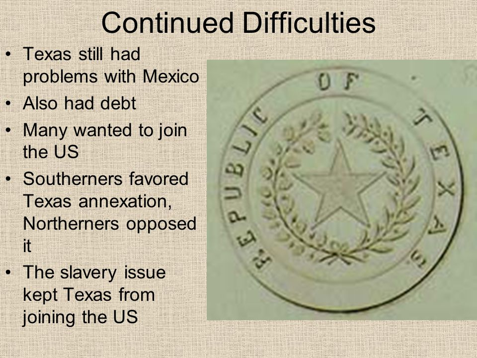 Continued Difficulties Texas still had problems with Mexico Also had debt Many wanted to join the US Southerners favored Texas annexation, Northerners opposed it The slavery issue kept Texas from joining the US
