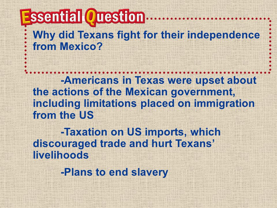 Ess enti al Qu esti on Why did Texans fight for their independence from Mexico.