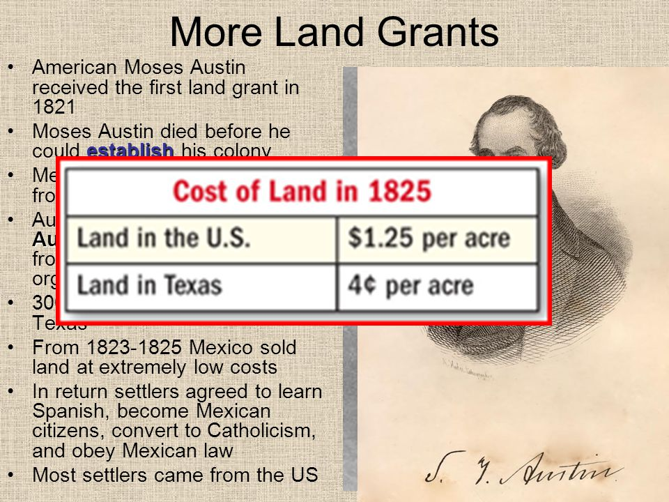 More Land Grants American Moses Austin received the first land grant in 1821 establishMoses Austin died before he could establish his colony Mexico won its independence from Spain in 1821 Stephen F.